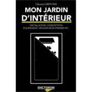 Livre Encygrow - MON JARDIN D'INTÉRIEUR - Installation Conception Équipement Réussir mon premier mètre carré